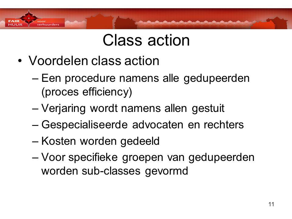 11 Class action •Voordelen class action –Een procedure namens alle gedupeerden (proces efficiency) –Verjaring wordt namens allen gestuit –Gespecialiseerde advocaten en rechters –Kosten worden gedeeld –Voor specifieke groepen van gedupeerden worden sub-classes gevormd