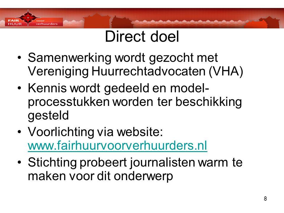 8 Direct doel •Samenwerking wordt gezocht met Vereniging Huurrechtadvocaten (VHA) •Kennis wordt gedeeld en model- processtukken worden ter beschikking gesteld •Voorlichting via website: www.fairhuurvoorverhuurders.nl www.fairhuurvoorverhuurders.nl •Stichting probeert journalisten warm te maken voor dit onderwerp