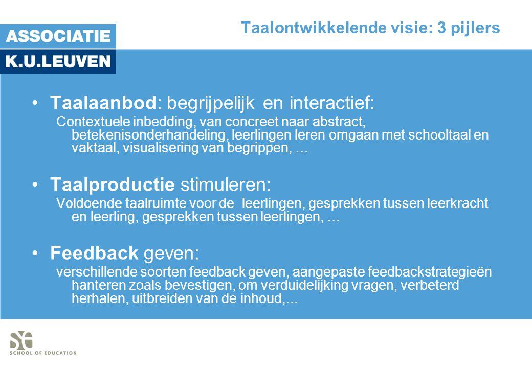 Taalontwikkelende visie: 3 pijlers •Taalaanbod: begrijpelijk en interactief: Contextuele inbedding, van concreet naar abstract, betekenisonderhandeling, leerlingen leren omgaan met schooltaal en vaktaal, visualisering van begrippen, … •Taalproductie stimuleren: Voldoende taalruimte voor de leerlingen, gesprekken tussen leerkracht en leerling, gesprekken tussen leerlingen, … •Feedback geven: verschillende soorten feedback geven, aangepaste feedbackstrategieën hanteren zoals bevestigen, om verduidelijking vragen, verbeterd herhalen, uitbreiden van de inhoud,...