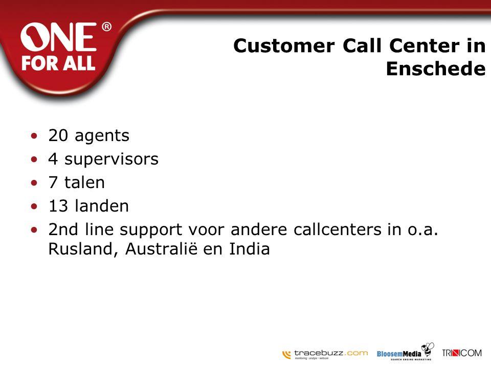 Customer Call Center in Enschede •20 agents •4 supervisors •7 talen •13 landen •2nd line support voor andere callcenters in o.a. Rusland, Australië en