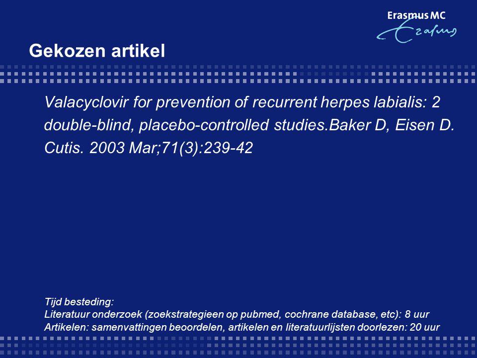 Gekozen artikel Valacyclovir for prevention of recurrent herpes labialis: 2 double-blind, placebo-controlled studies.Baker D, Eisen D. Cutis. 2003 Mar