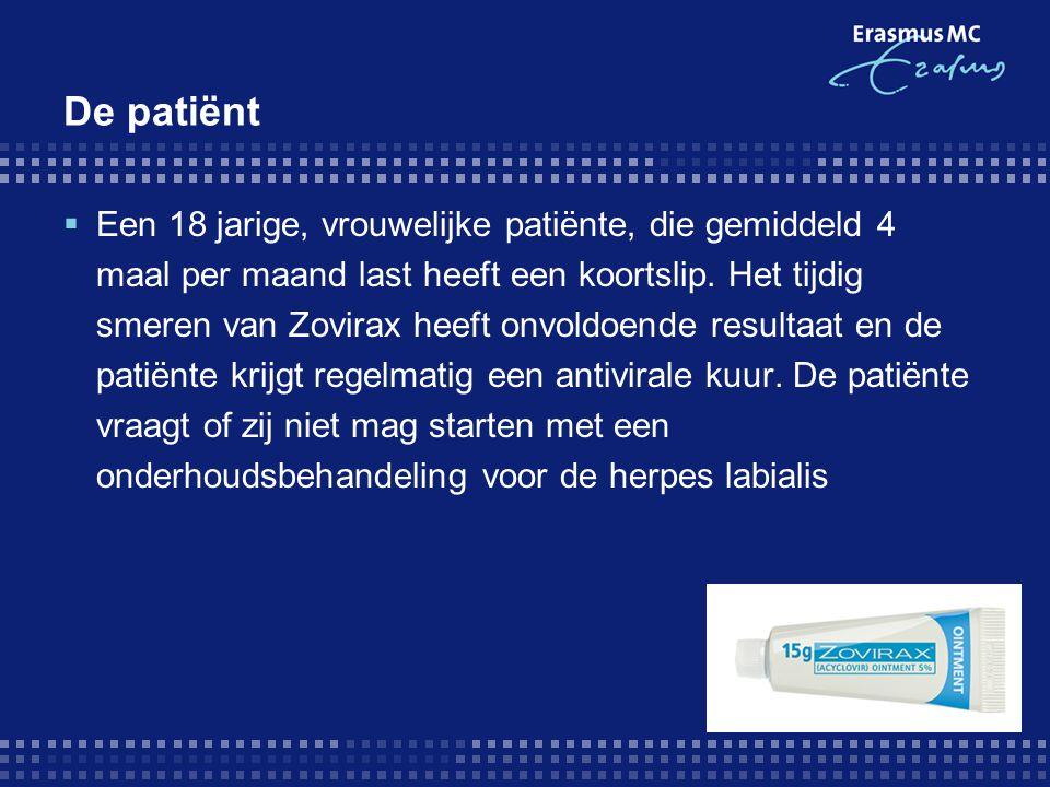 De patiënt  Een 18 jarige, vrouwelijke patiënte, die gemiddeld 4 maal per maand last heeft een koortslip. Het tijdig smeren van Zovirax heeft onvoldo
