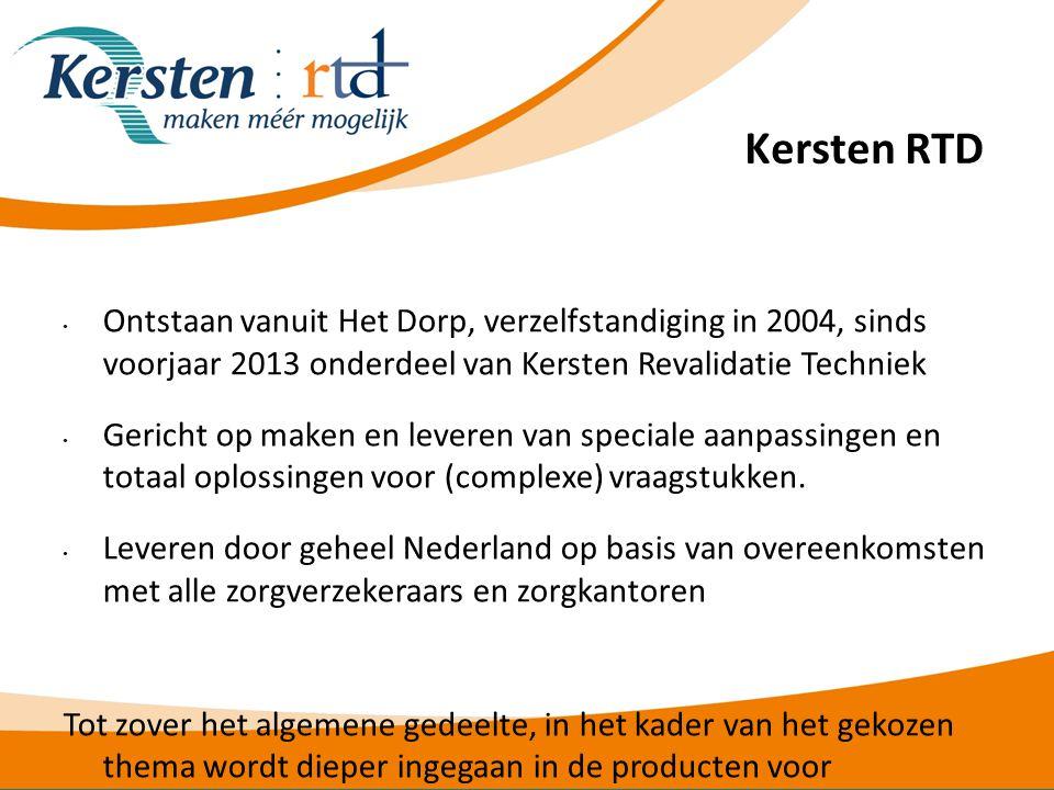 Kersten RTD • Ontstaan vanuit Het Dorp, verzelfstandiging in 2004, sinds voorjaar 2013 onderdeel van Kersten Revalidatie Techniek • Gericht op maken en leveren van speciale aanpassingen en totaal oplossingen voor (complexe) vraagstukken.