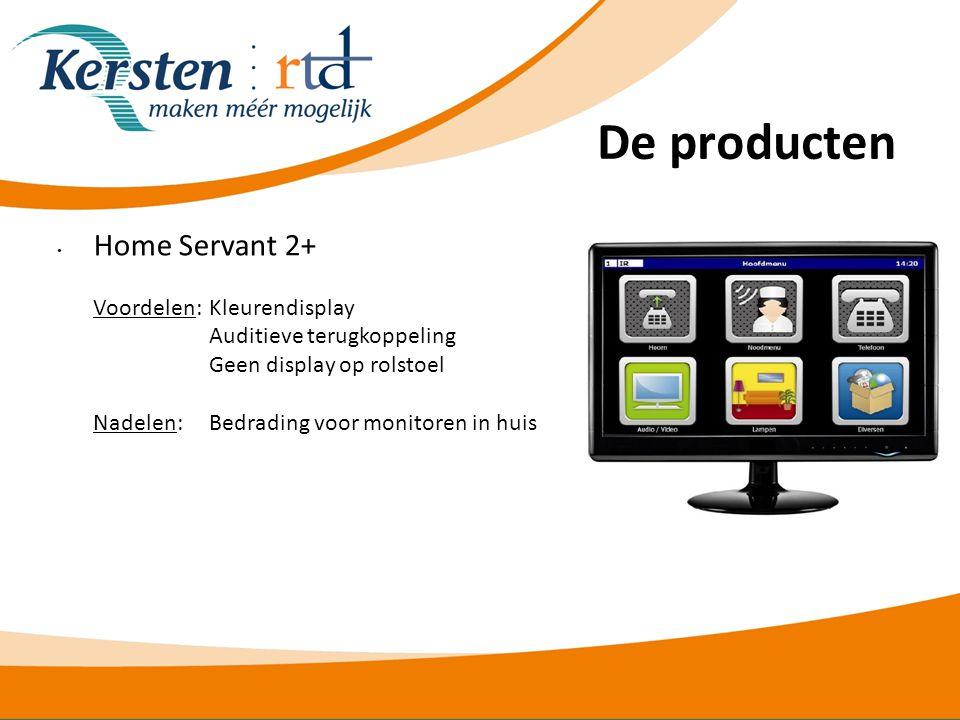 De producten • Home Servant 2+ Voordelen:Kleurendisplay Auditieve terugkoppeling Geen display op rolstoel Nadelen: Bedrading voor monitoren in huis