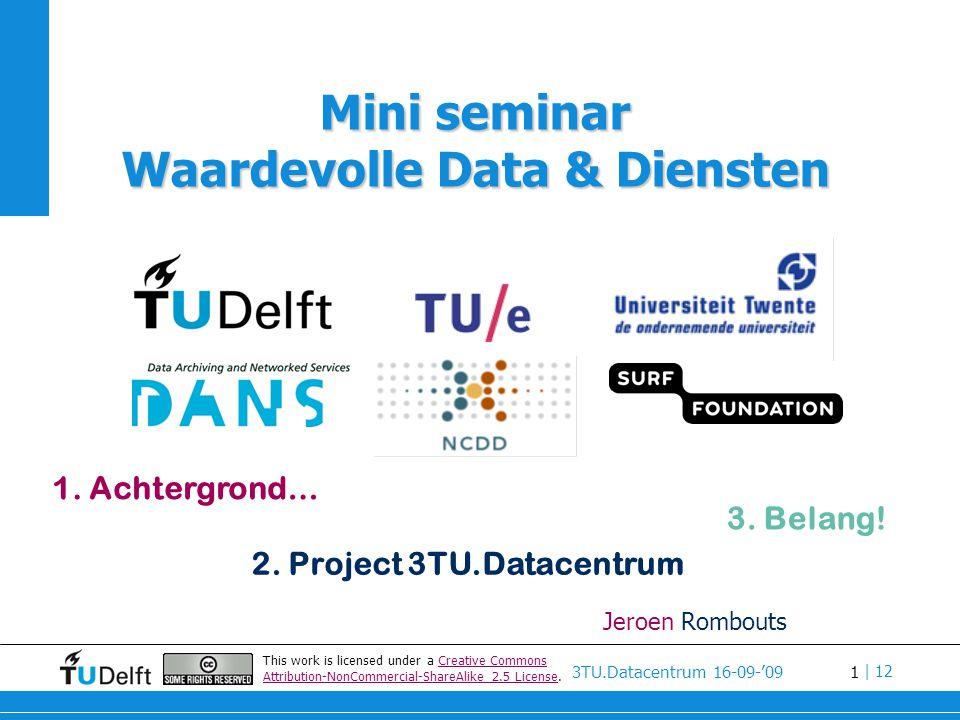 1 3TU.Datacentrum 16-09-'09 | 12 Jeroen Rombouts 1. Achtergrond… 2. Project 3TU.Datacentrum 3. Belang! This work is licensed under a Creative Commons