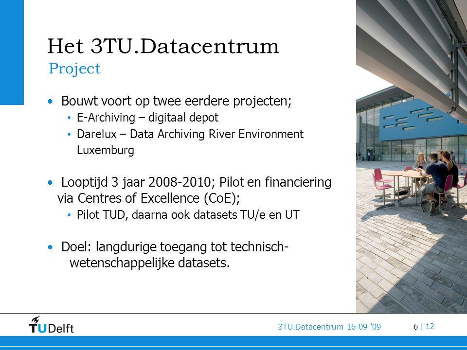 6 3TU.Datacentrum 16-09-'09 | 12 Het 3TU.Datacentrum Project • Bouwt voort op twee eerdere projecten; • E-Archiving – digitaal depot • Darelux – Data Archiving River Environment Luxemburg • Looptijd 3 jaar 2008-2010; Pilot en financiering via Centres of Excellence (CoE); • Pilot TUD, daarna ook datasets TU/e en UT • Doel: langdurige toegang tot technisch- wetenschappelijke datasets.