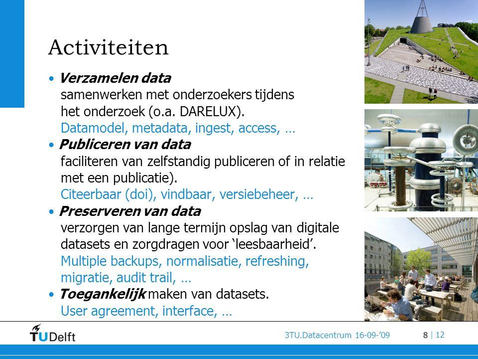 8 3TU.Datacentrum 16-09-'09 | 12 Activiteiten • Verzamelen data samenwerken met onderzoekers tijdens het onderzoek (o.a. DARELUX). Datamodel, metadata