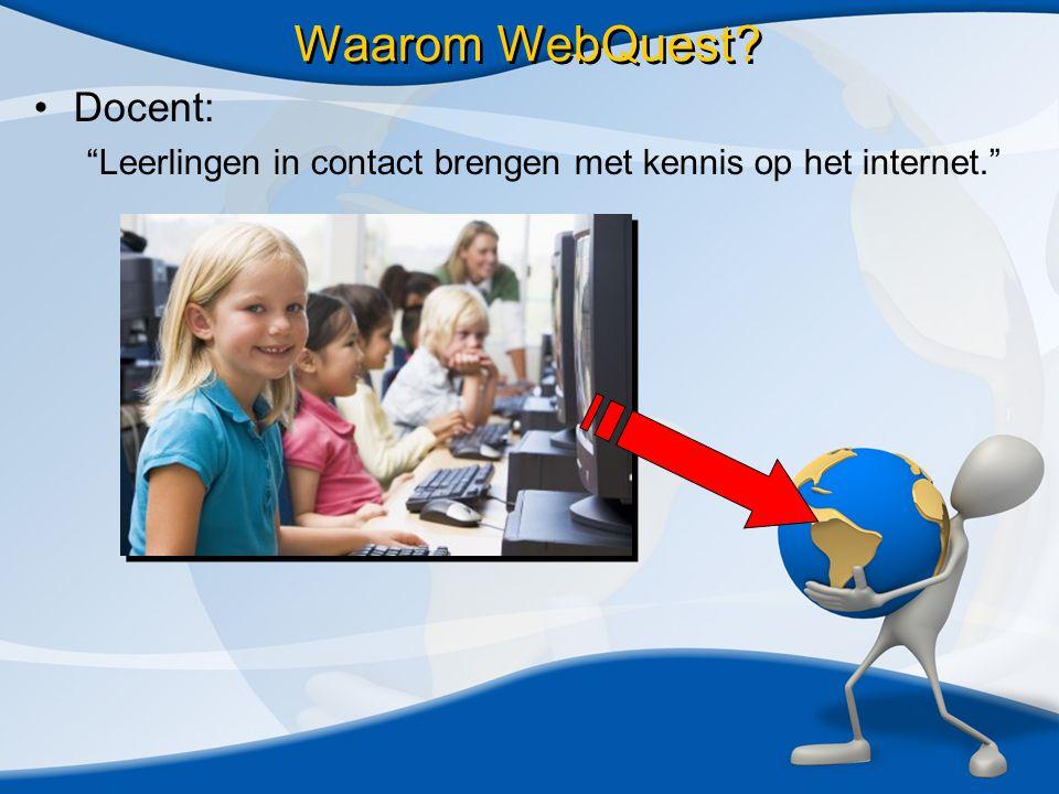 •Docent: Leerlingen in contact brengen met kennis op het internet. Waarom WebQuest