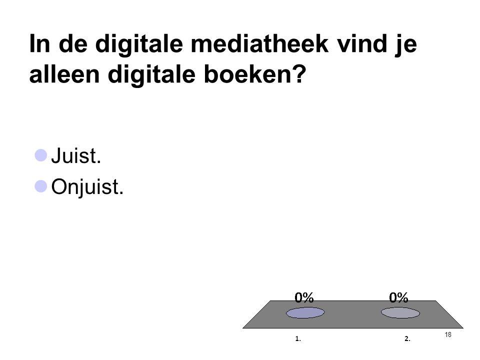 In de digitale mediatheek vind je alleen digitale boeken? 18  Juist.  Onjuist.