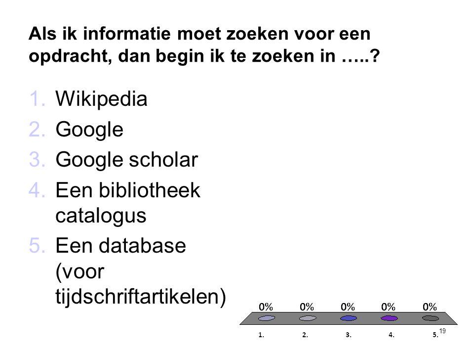 Als ik informatie moet zoeken voor een opdracht, dan begin ik te zoeken in …..? 19 1.Wikipedia 2.Google 3.Google scholar 4.Een bibliotheek catalogus 5