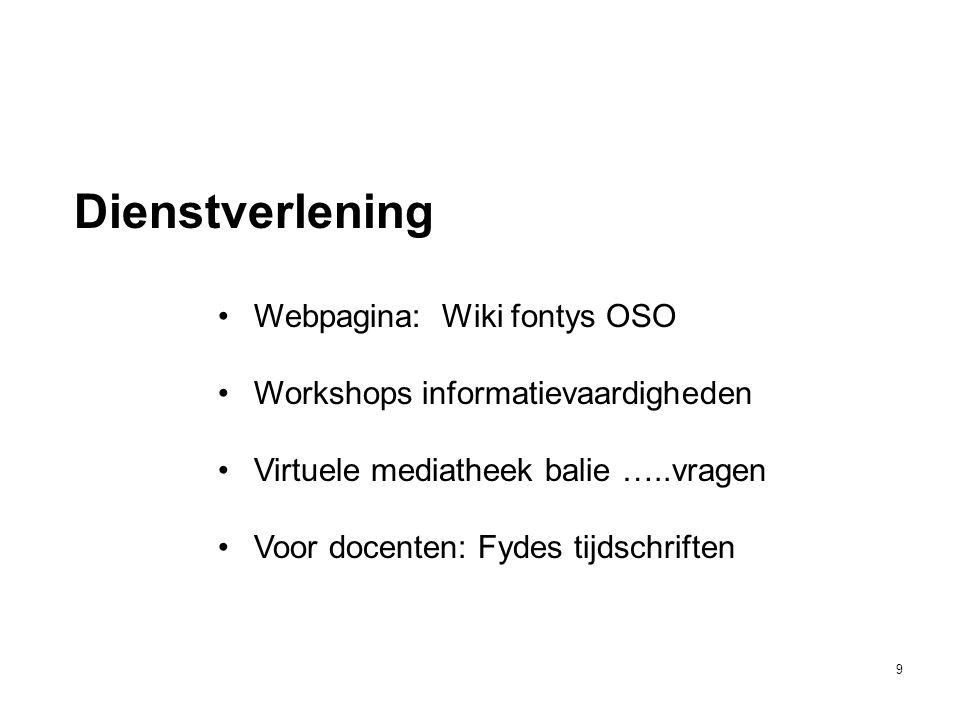 9 Dienstverlening •Webpagina: Wiki fontys OSO •Workshops informatievaardigheden •Virtuele mediatheek balie …..vragen •Voor docenten: Fydes tijdschrift