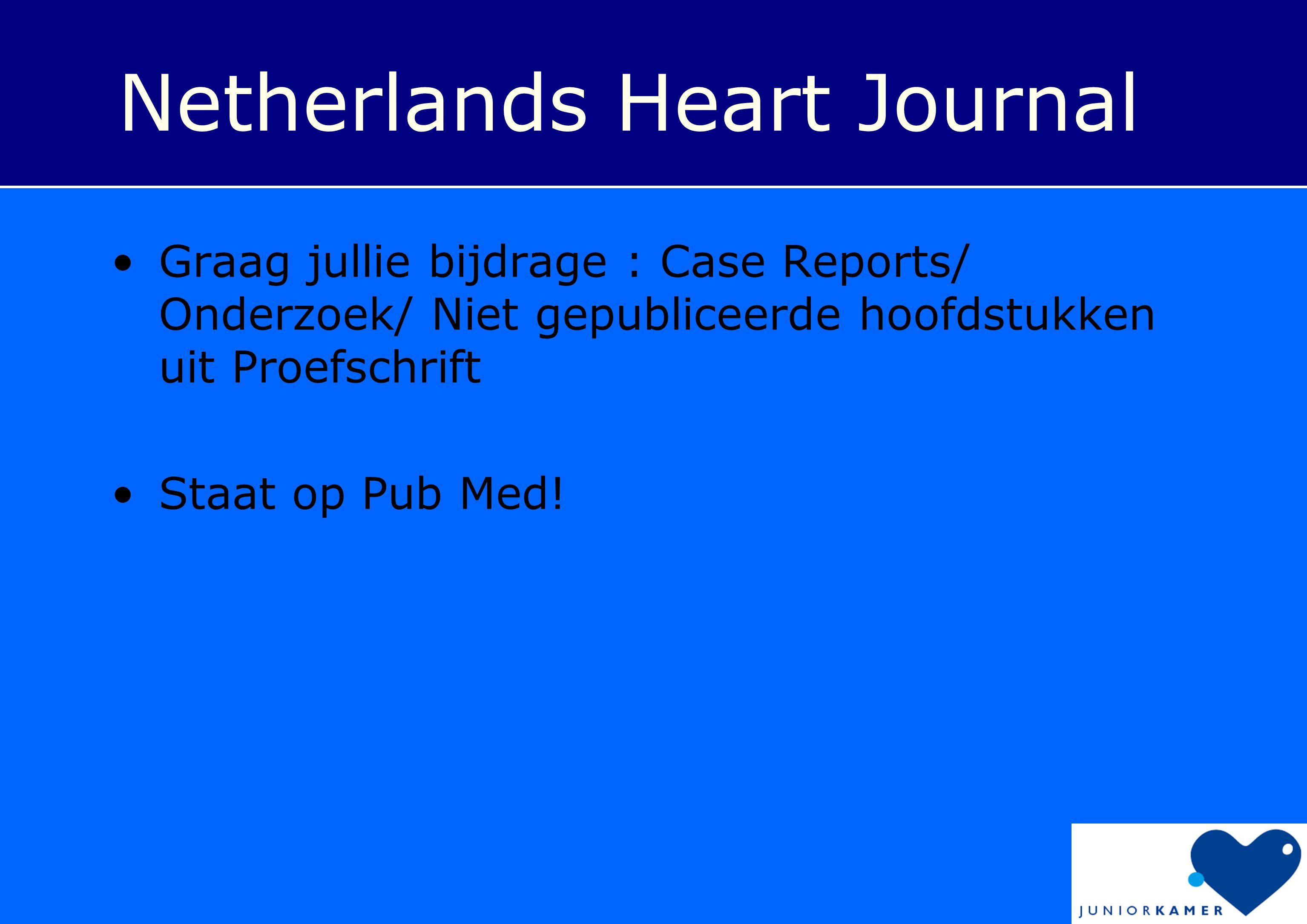 Netherlands Heart Journal •Graag jullie bijdrage : Case Reports/ Onderzoek/ Niet gepubliceerde hoofdstukken uit Proefschrift •Staat op Pub Med!