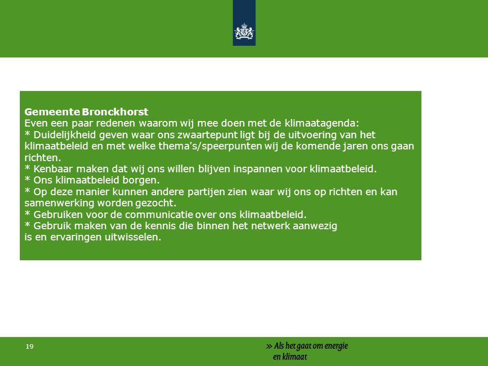 19 Gemeente Bronckhorst Even een paar redenen waarom wij mee doen met de klimaatagenda: * Duidelijkheid geven waar ons zwaartepunt ligt bij de uitvoering van het klimaatbeleid en met welke thema s/speerpunten wij de komende jaren ons gaan richten.