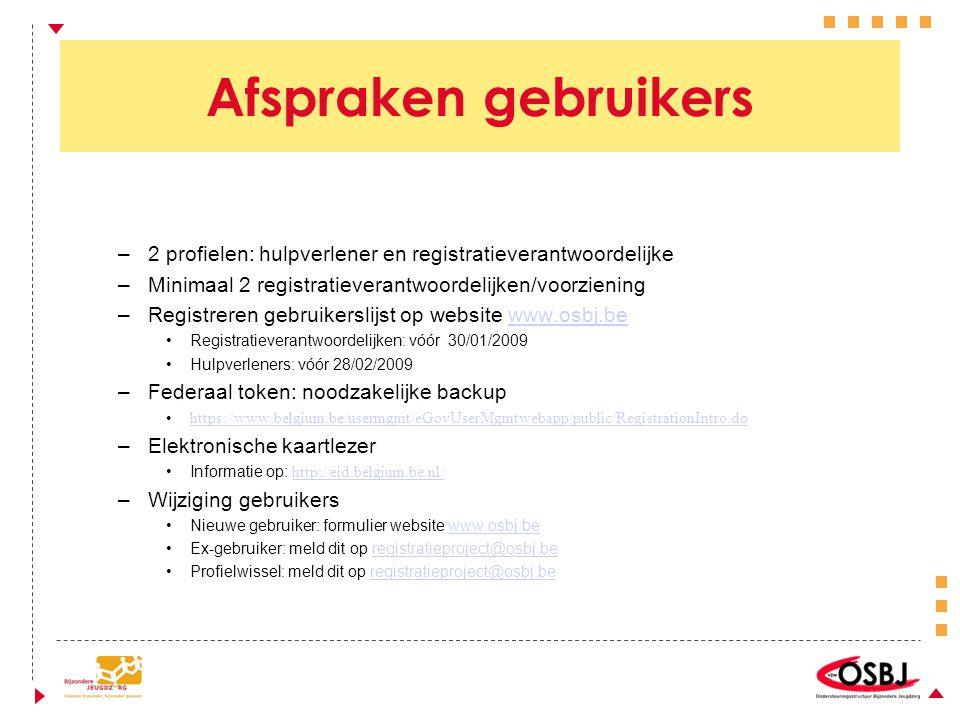 Afspraken gebruikers –2 profielen: hulpverlener en registratieverantwoordelijke –Minimaal 2 registratieverantwoordelijken/voorziening –Registreren gebruikerslijst op website www.osbj.bewww.osbj.be •Registratieverantwoordelijken: vóór 30/01/2009 •Hulpverleners: vóór 28/02/2009 –Federaal token: noodzakelijke backup •https://www.belgium.be/usermgmt/eGovUserMgmtwebapp/public/RegistrationIntro.dohttps://www.belgium.be/usermgmt/eGovUserMgmtwebapp/public/RegistrationIntro.do –Elektronische kaartlezer •Informatie op: http://eid.belgium.be/nl/ http://eid.belgium.be/nl/ –Wijziging gebruikers •Nieuwe gebruiker: formulier website www.osbj.bewww.osbj.be •Ex-gebruiker: meld dit op registratieproject@osbj.beregistratieproject@osbj.be •Profielwissel: meld dit op registratieproject@osbj.beregistratieproject@osbj.be