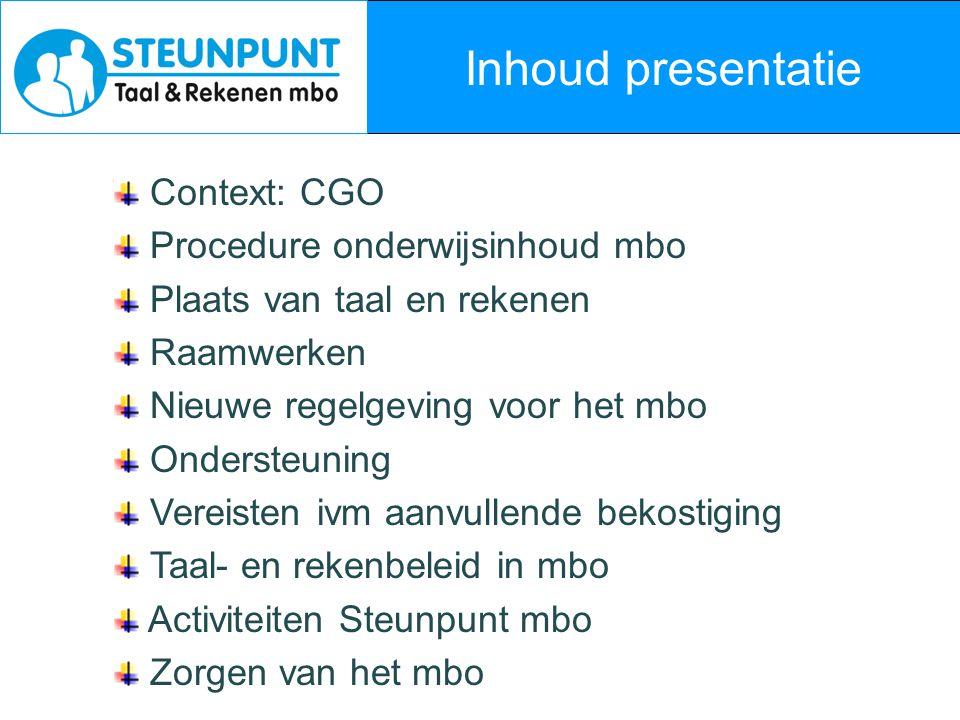 Inhoud presentatie Context: CGO Procedure onderwijsinhoud mbo Plaats van taal en rekenen Raamwerken Nieuwe regelgeving voor het mbo Ondersteuning Vere