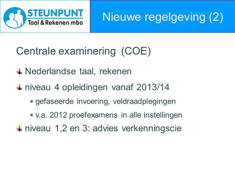 Nieuwe regelgeving (2) Centrale examinering (COE) Nederlandse taal, rekenen niveau 4 opleidingen vanaf 2013/14 gefaseerde invoering, veldraadplegingen