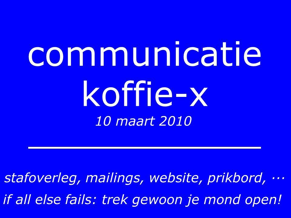 communicatie koffie-x 10 maart 2010 stafoverleg, mailings, website, prikbord, ··· if all else fails: trek gewoon je mond open!