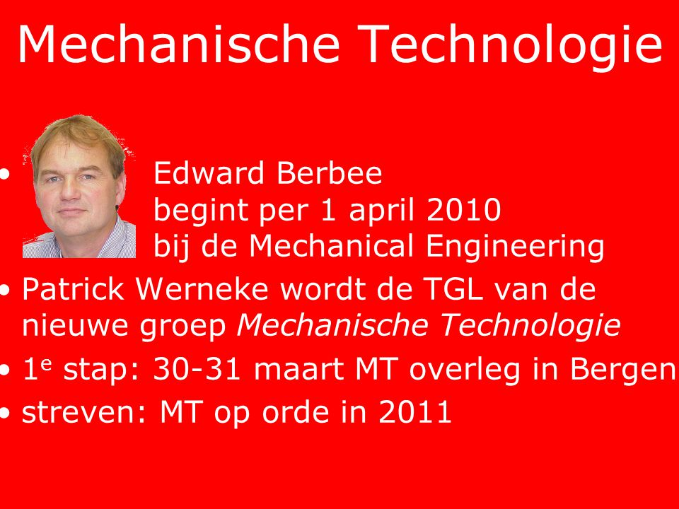 • Edward Berbee begint per 1 april 2010 bij de Mechanical Engineering •Patrick Werneke wordt de TGL van de nieuwe groep Mechanische Technologie •1 e stap: 30-31 maart MT overleg in Bergen •streven: MT op orde in 2011