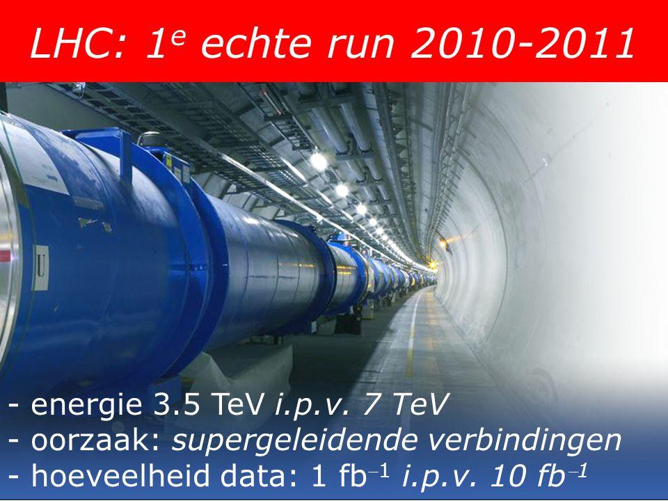 LHC: 1 e echte run 2010-2011 - energie 3.5 TeV i.p.v. 7 TeV - oorzaak: supergeleidende verbindingen - hoeveelheid data: 1 fb 1 i.p.v. 10 fb 1