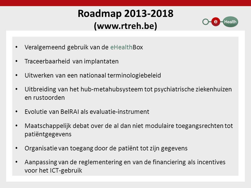 Roadmap 2013-2018 (www.rtreh.be) • Veralgemeend gebruik van de eHealthBox • Traceerbaarheid van implantaten • Uitwerken van een nationaal terminologiebeleid • Uitbreiding van het hub-metahubsysteem tot psychiatrische ziekenhuizen en rustoorden • Evolutie van BelRAI als evaluatie-instrument • Maatschappelijk debat over de al dan niet modulaire toegangsrechten tot patiëntgegevens • Organisatie van toegang door de patiënt tot zijn gegevens • Aanpassing van de reglementering en van de financiering als incentives voor het ICT-gebruik