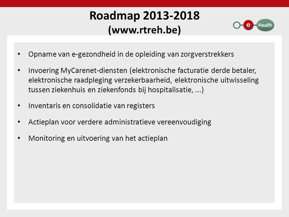 Roadmap 2013-2018 (www.rtreh.be) • Opname van e-gezondheid in de opleiding van zorgverstrekkers • Invoering MyCarenet-diensten (elektronische facturatie derde betaler, elektronische raadpleging verzekerbaarheid, elektronische uitwisseling tussen ziekenhuis en ziekenfonds bij hospitalisatie,...) • Inventaris en consolidatie van registers • Actieplan voor verdere administratieve vereenvoudiging • Monitoring en uitvoering van het actieplan