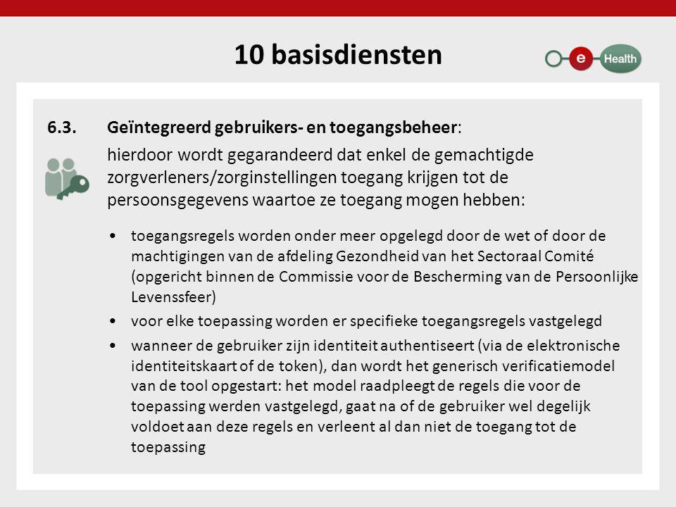 10 basisdiensten 6.3.Geïntegreerd gebruikers- en toegangsbeheer: hierdoor wordt gegarandeerd dat enkel de gemachtigde zorgverleners/zorginstellingen toegang krijgen tot de persoonsgegevens waartoe ze toegang mogen hebben: •toegangsregels worden onder meer opgelegd door de wet of door de machtigingen van de afdeling Gezondheid van het Sectoraal Comité (opgericht binnen de Commissie voor de Bescherming van de Persoonlijke Levenssfeer) •voor elke toepassing worden er specifieke toegangsregels vastgelegd •wanneer de gebruiker zijn identiteit authentiseert (via de elektronische identiteitskaart of de token), dan wordt het generisch verificatiemodel van de tool opgestart: het model raadpleegt de regels die voor de toepassing werden vastgelegd, gaat na of de gebruiker wel degelijk voldoet aan deze regels en verleent al dan niet de toegang tot de toepassing