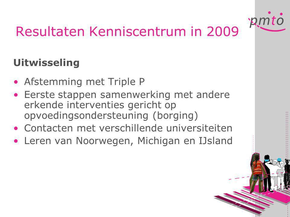 Resultaten Kenniscentrum in 2009 Uitwisseling •Afstemming met Triple P •Eerste stappen samenwerking met andere erkende interventies gericht op opvoedingsondersteuning (borging) •Contacten met verschillende universiteiten •Leren van Noorwegen, Michigan en IJsland