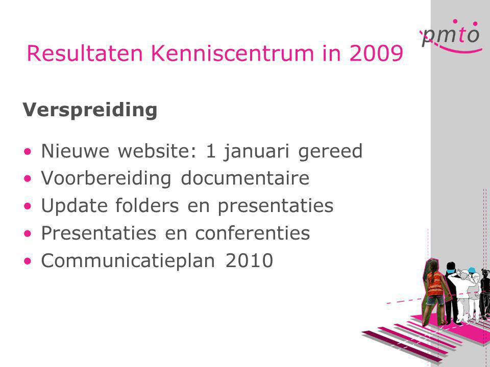 Resultaten Kenniscentrum in 2009 Verspreiding •Nieuwe website: 1 januari gereed •Voorbereiding documentaire •Update folders en presentaties •Presentat