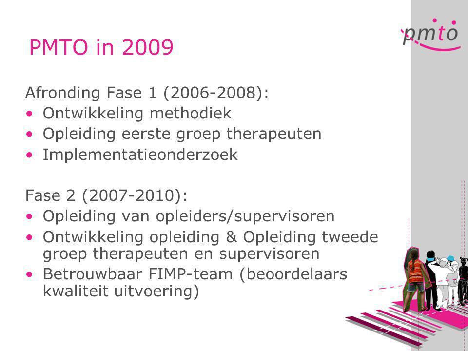 PMTO in 2009 Afronding Fase 1 (2006-2008): •Ontwikkeling methodiek •Opleiding eerste groep therapeuten •Implementatieonderzoek Fase 2 (2007-2010): •Opleiding van opleiders/supervisoren •Ontwikkeling opleiding & Opleiding tweede groep therapeuten en supervisoren •Betrouwbaar FIMP-team (beoordelaars kwaliteit uitvoering)