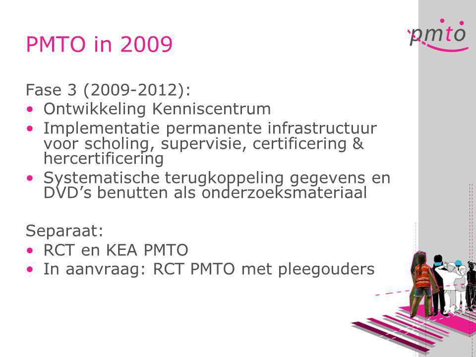 Fase 3 (2009-2012): •Ontwikkeling Kenniscentrum •Implementatie permanente infrastructuur voor scholing, supervisie, certificering & hercertificering •Systematische terugkoppeling gegevens en DVD's benutten als onderzoeksmateriaal Separaat: •RCT en KEA PMTO •In aanvraag: RCT PMTO met pleegouders PMTO in 2009