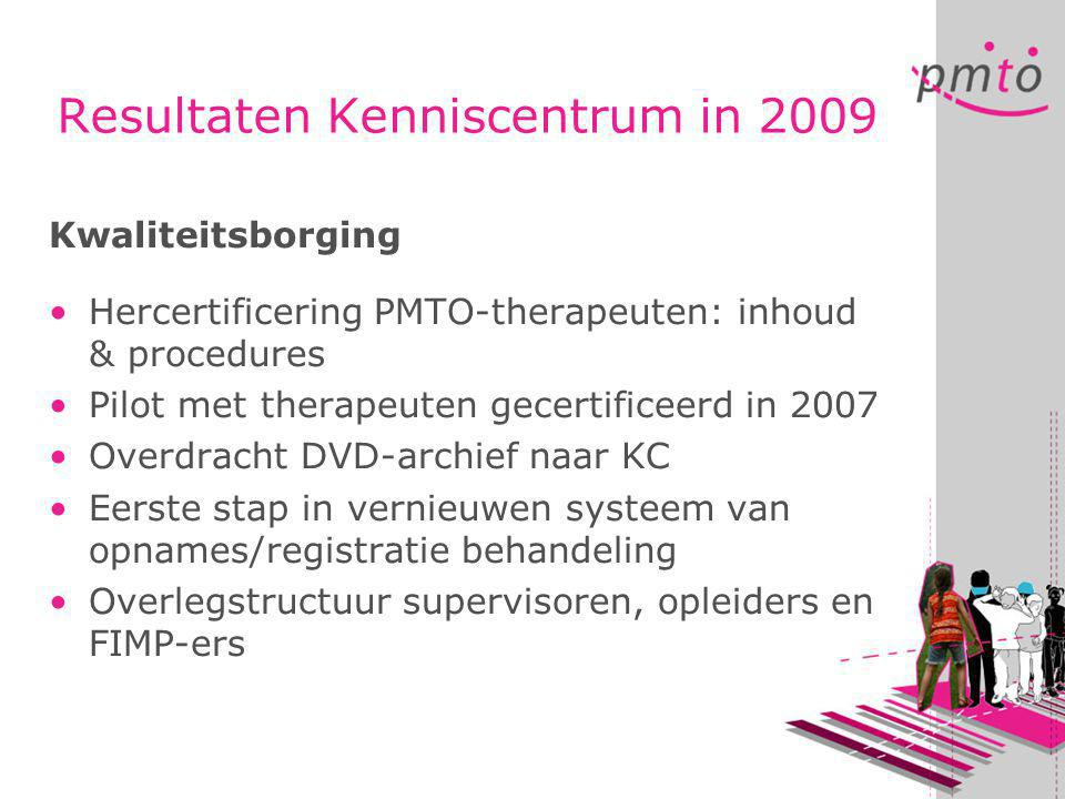Resultaten Kenniscentrum in 2009 Kwaliteitsborging •Hercertificering PMTO-therapeuten: inhoud & procedures •Pilot met therapeuten gecertificeerd in 20