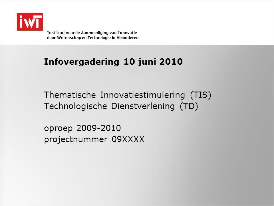 Instituut voor de Aanmoediging van Innovatie door Wetenschap en Technologie in Vlaanderen Infovergadering 10 juni 2010 Thematische Innovatiestimulering (TIS) Technologische Dienstverlening (TD) oproep 2009-2010 projectnummer 09XXXX