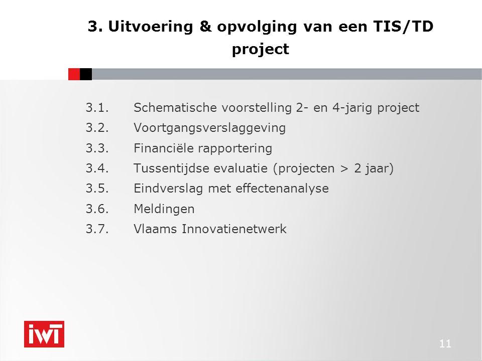 11 3. Uitvoering & opvolging van een TIS/TD project 3.1.Schematische voorstelling 2- en 4-jarig project 3.2.Voortgangsverslaggeving 3.3.Financiële rap