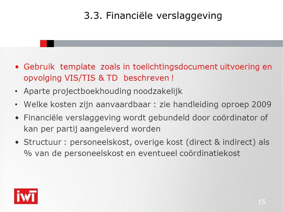 15 3.3. Financiële verslaggeving •Gebruik template zoals in toelichtingsdocument uitvoering en opvolging VIS/TIS & TD beschreven ! • Aparte projectboe