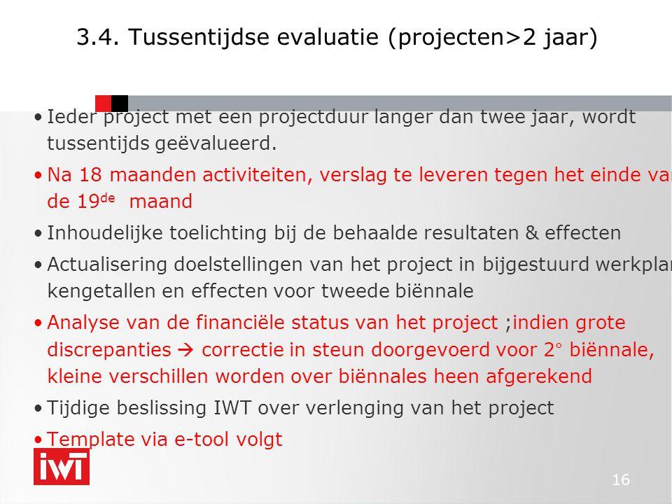 16 3.4. Tussentijdse evaluatie (projecten>2 jaar) •Ieder project met een projectduur langer dan twee jaar, wordt tussentijds geëvalueerd. •Na 18 maand