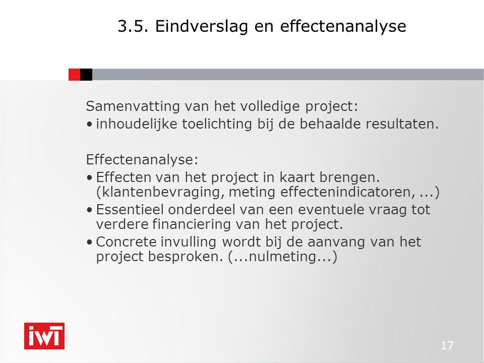 17 3.5. Eindverslag en effectenanalyse Samenvatting van het volledige project: •inhoudelijke toelichting bij de behaalde resultaten. Effectenanalyse: