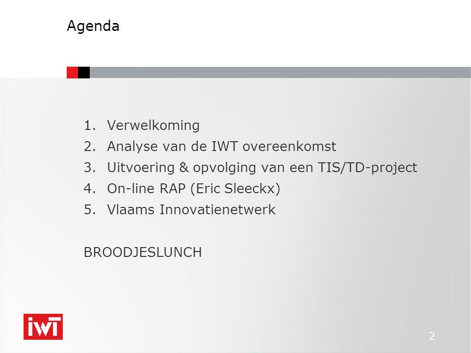 2 Agenda 1.Verwelkoming 2.Analyse van de IWT overeenkomst 3.Uitvoering & opvolging van een TIS/TD-project 4.On-line RAP (Eric Sleeckx) 5.Vlaams Innova