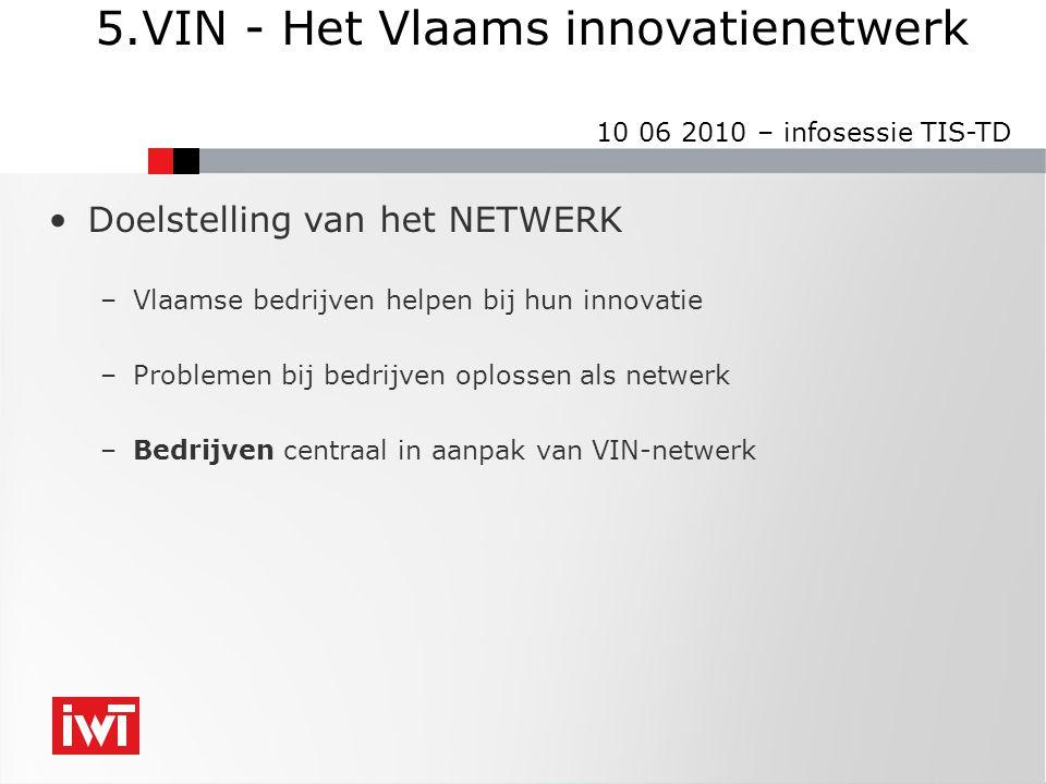 5.VIN - Het Vlaams innovatienetwerk 10 06 2010 – infosessie TIS-TD •Doelstelling van het NETWERK –Vlaamse bedrijven helpen bij hun innovatie –Problemen bij bedrijven oplossen als netwerk –Bedrijven centraal in aanpak van VIN-netwerk