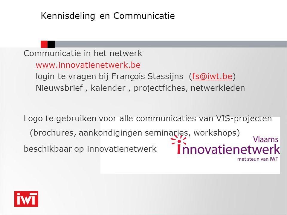 Kennisdeling en Communicatie Communicatie in het netwerk www.innovatienetwerk.be login te vragen bij François Stassijns (fs@iwt.be)fs@iwt.be Nieuwsbrief, kalender, projectfiches, netwerkleden Logo te gebruiken voor alle communicaties van VIS-projecten (brochures, aankondigingen seminaries, workshops) beschikbaar op innovatienetwerk