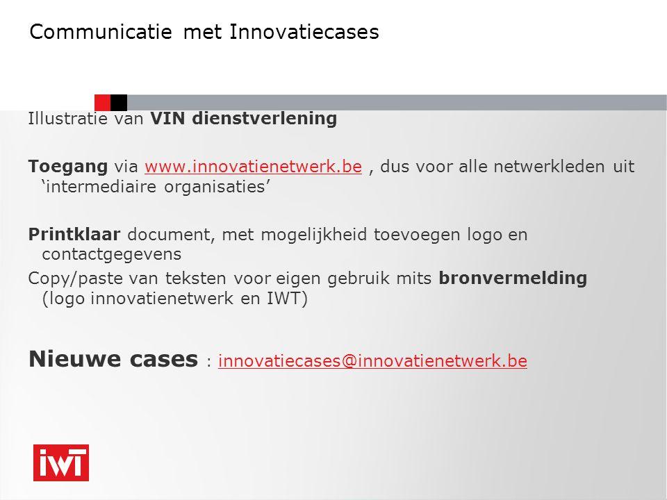 Illustratie van VIN dienstverlening Toegang via www.innovatienetwerk.be, dus voor alle netwerkleden uit 'intermediaire organisaties'www.innovatienetwerk.be Printklaar document, met mogelijkheid toevoegen logo en contactgegevens Copy/paste van teksten voor eigen gebruik mits bronvermelding (logo innovatienetwerk en IWT) Nieuwe cases : innovatiecases@innovatienetwerk.be innovatiecases@innovatienetwerk.be Communicatie met Innovatiecases