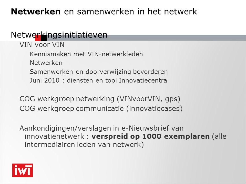 Netwerken en samenwerken in het netwerk Netwerkingsinitiatieven VIN voor VIN Kennismaken met VIN-netwerkleden Netwerken Samenwerken en doorverwijzing bevorderen Juni 2010 : diensten en tool Innovatiecentra COG werkgroep netwerking (VINvoorVIN, gps) COG werkgroep communicatie (innovatiecases) Aankondigingen/verslagen in e-Nieuwsbrief van innovatienetwerk : verspreid op 1000 exemplaren (alle intermediairen leden van netwerk)