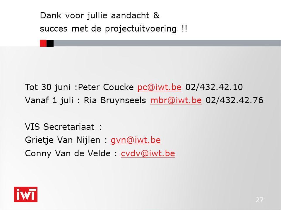 27 Dank voor jullie aandacht & succes met de projectuitvoering !! Tot 30 juni :Peter Coucke pc@iwt.be 02/432.42.10pc@iwt.be Vanaf 1 juli : Ria Bruynse