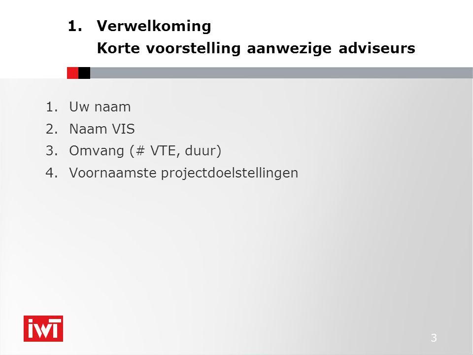 3 1.Verwelkoming Korte voorstelling aanwezige adviseurs 1.Uw naam 2.Naam VIS 3.Omvang (# VTE, duur) 4.Voornaamste projectdoelstellingen