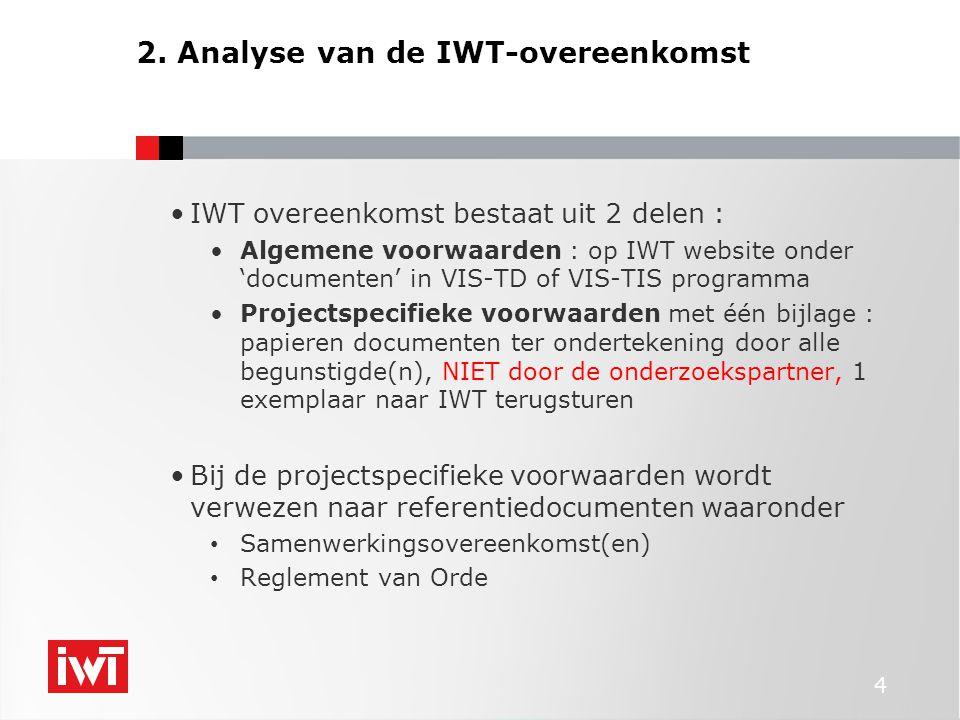 4 •IWT overeenkomst bestaat uit 2 delen : •Algemene voorwaarden : op IWT website onder 'documenten' in VIS-TD of VIS-TIS programma •Projectspecifieke voorwaarden met één bijlage : papieren documenten ter ondertekening door alle begunstigde(n), NIET door de onderzoekspartner, 1 exemplaar naar IWT terugsturen •Bij de projectspecifieke voorwaarden wordt verwezen naar referentiedocumenten waaronder • Samenwerkingsovereenkomst(en) • Reglement van Orde 2.