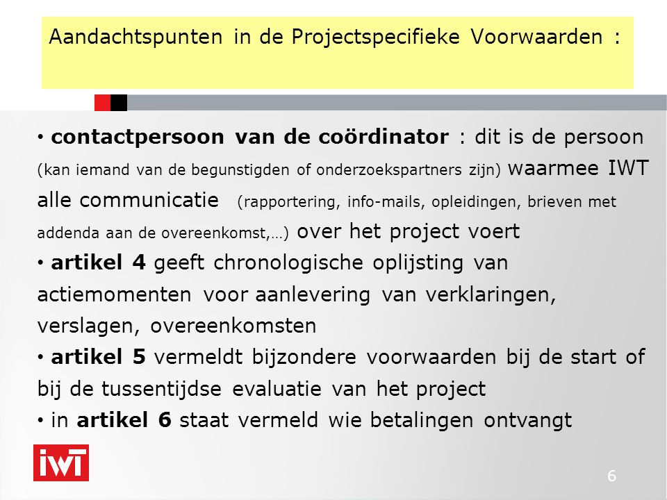 6 Aandachtspunten in de Projectspecifieke Voorwaarden : • contactpersoon van de coördinator : dit is de persoon (kan iemand van de begunstigden of ond