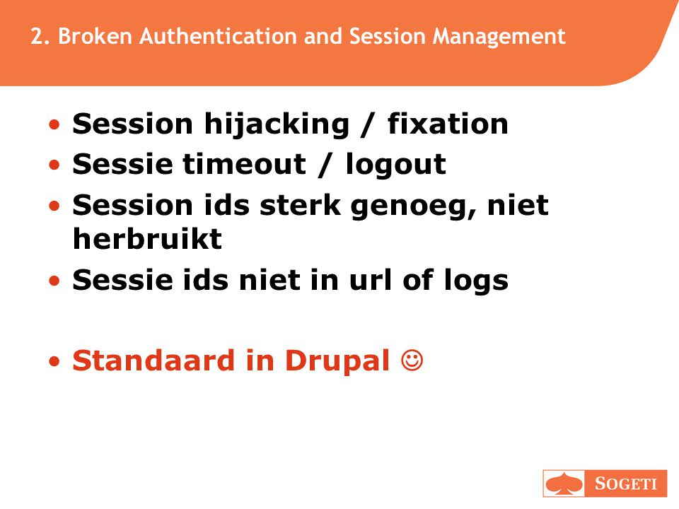 2. Broken Authentication and Session Management •Session hijacking / fixation •Sessie timeout / logout •Session ids sterk genoeg, niet herbruikt •Sess