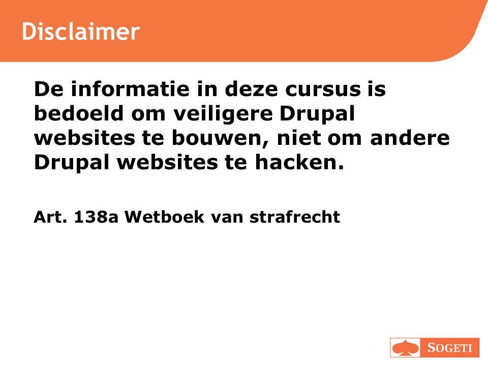 Disclaimer De informatie in deze cursus is bedoeld om veiligere Drupal websites te bouwen, niet om andere Drupal websites te hacken. Art. 138a Wetboek