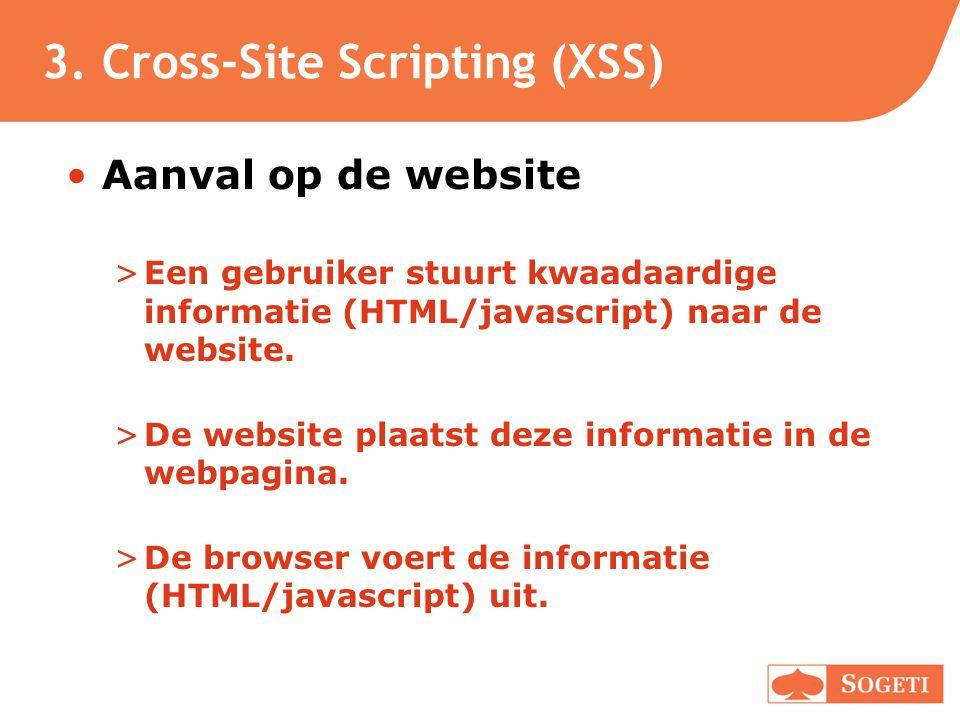 3. Cross-Site Scripting (XSS) •Aanval op de website >Een gebruiker stuurt kwaadaardige informatie (HTML/javascript) naar de website. >De website plaat