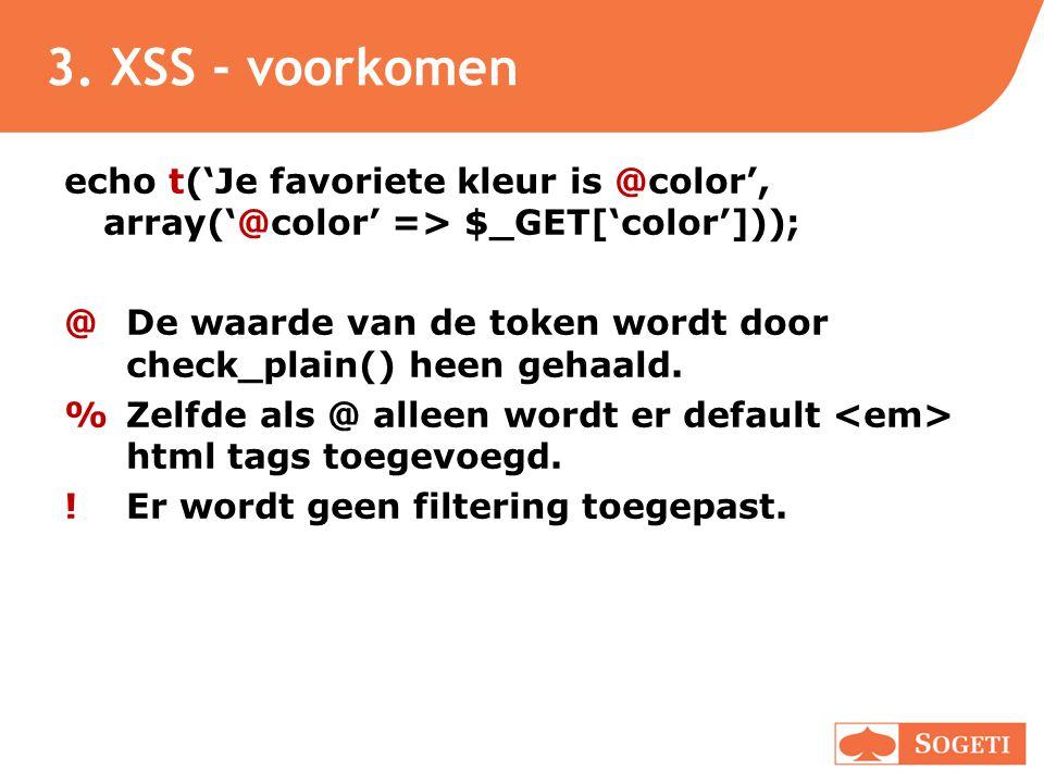 3. XSS - voorkomen echo t('Je favoriete kleur is @color', array('@color' => $_GET['color'])); @ De waarde van de token wordt door check_plain() heen g