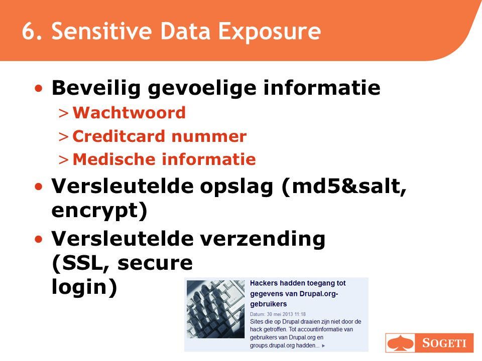 6. Sensitive Data Exposure •Beveilig gevoelige informatie >Wachtwoord >Creditcard nummer >Medische informatie •Versleutelde opslag (md5&salt, encrypt)